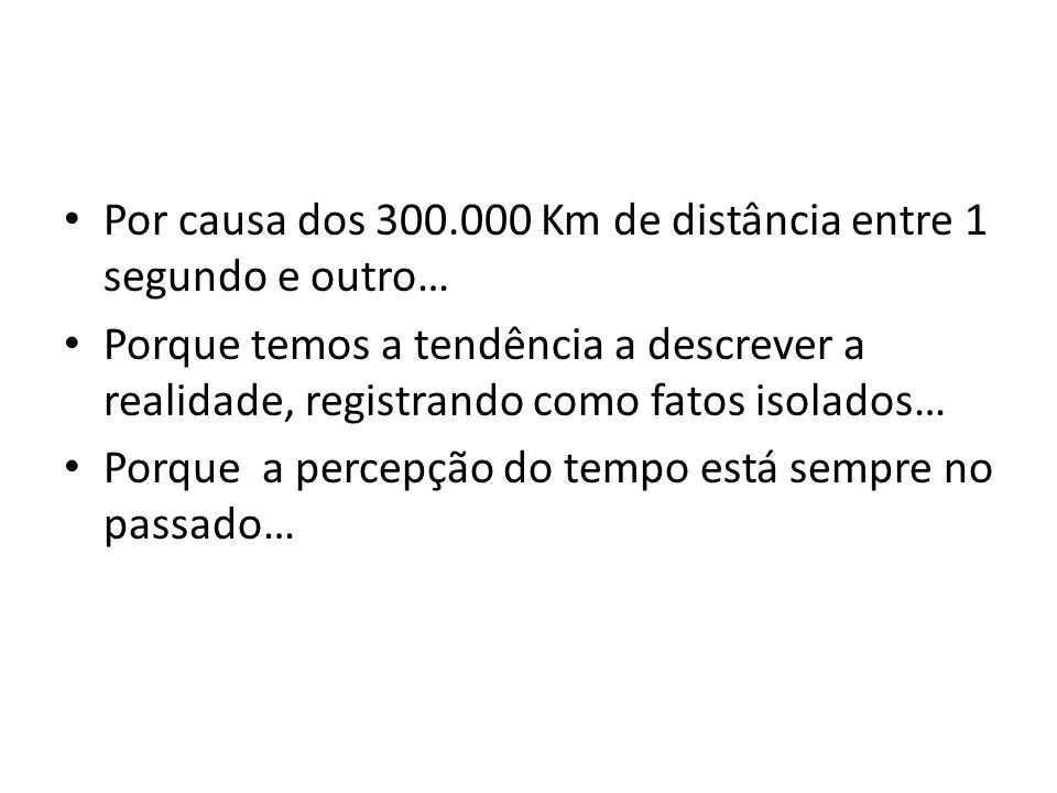 Por causa dos 300.000 Km de distância entre 1 segundo e outro… Porque temos a tendência a descrever a realidade, registrando como fatos isolados… Porq