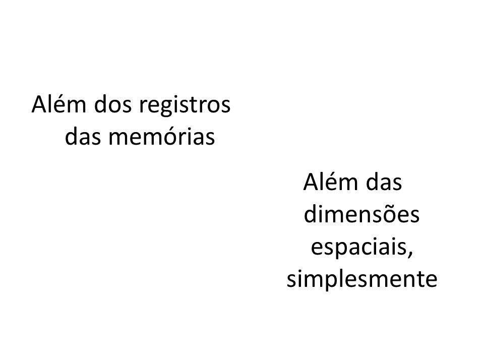 Além dos registros das memórias Além das dimensões espaciais, simplesmente