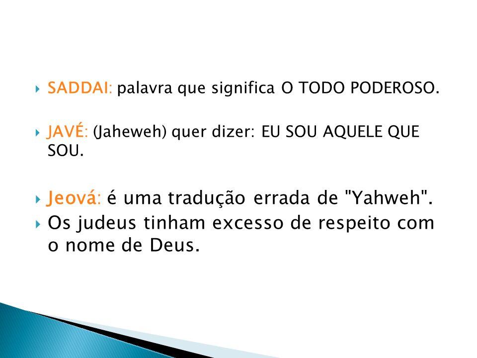 SADDAI: palavra que significa O TODO PODEROSO. JAVÉ: (Jaheweh) quer dizer: EU SOU AQUELE QUE SOU. Jeová: é uma tradução errada de