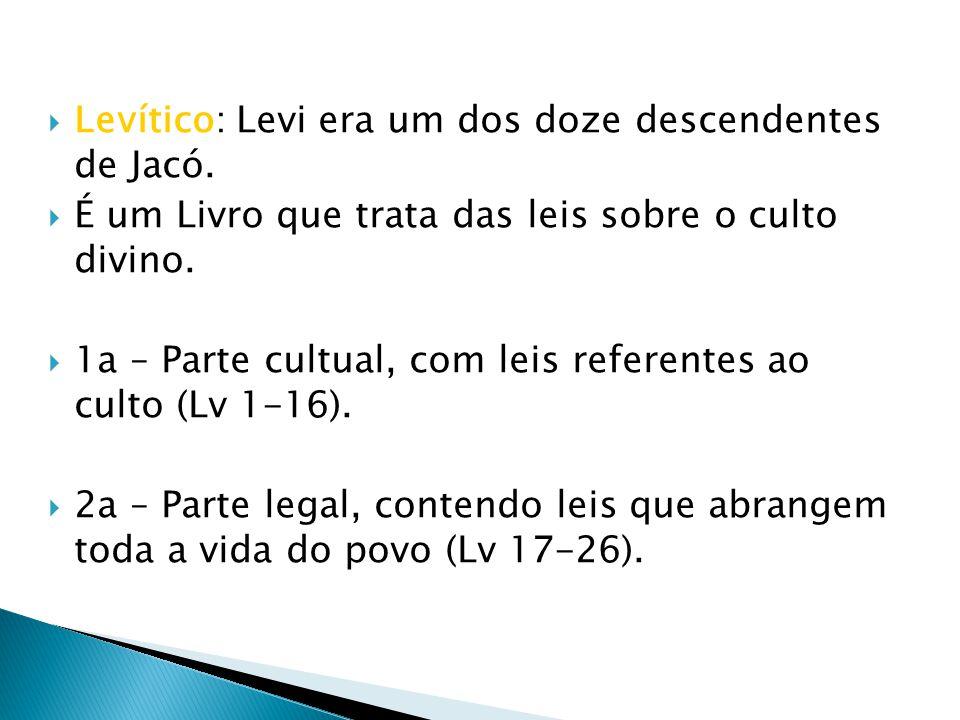 Levítico: Levi era um dos doze descendentes de Jacó. É um Livro que trata das leis sobre o culto divino. 1a – Parte cultual, com leis referentes ao cu