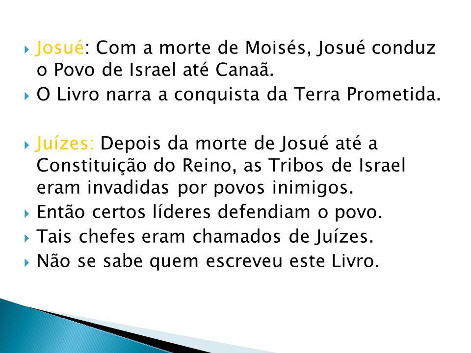 Josué: Com a morte de Moisés, Josué conduz o Povo de Israel até Canaã. O Livro narra a conquista da Terra Prometida. Juízes: Depois da morte de Josué