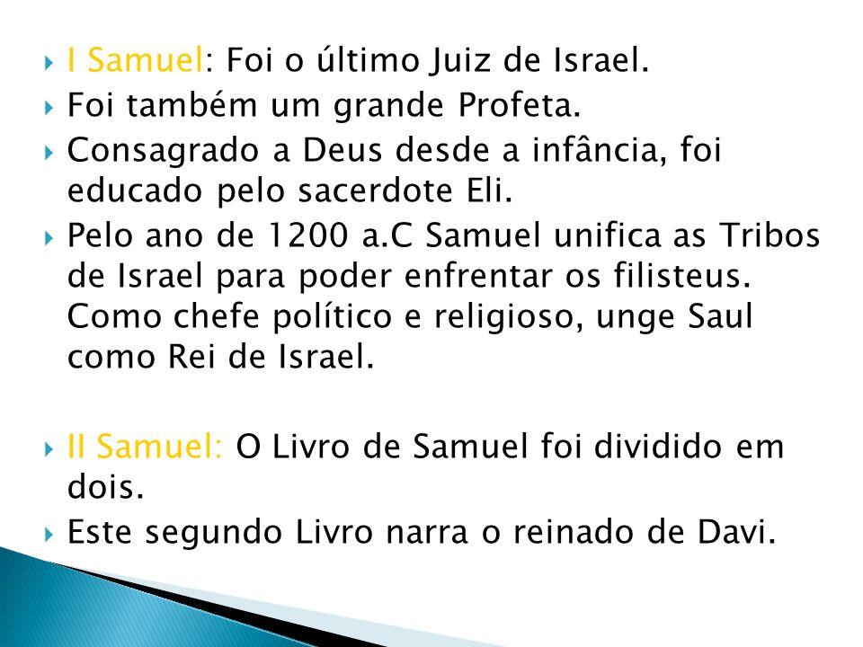 I Samuel: Foi o último Juiz de Israel. Foi também um grande Profeta. Consagrado a Deus desde a infância, foi educado pelo sacerdote Eli. Pelo ano de 1