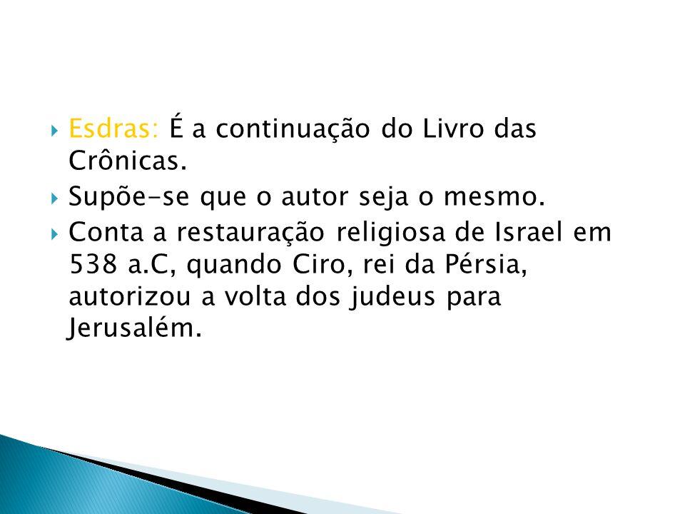 Esdras: É a continuação do Livro das Crônicas. Supõe-se que o autor seja o mesmo. Conta a restauração religiosa de Israel em 538 a.C, quando Ciro, rei