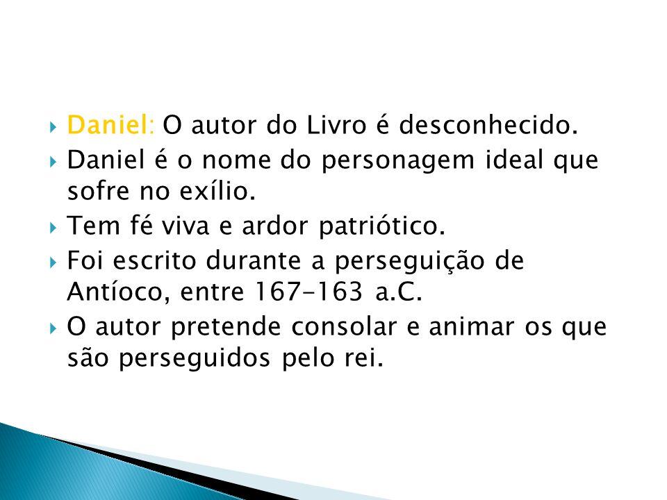 Daniel: O autor do Livro é desconhecido. Daniel é o nome do personagem ideal que sofre no exílio. Tem fé viva e ardor patriótico. Foi escrito durante