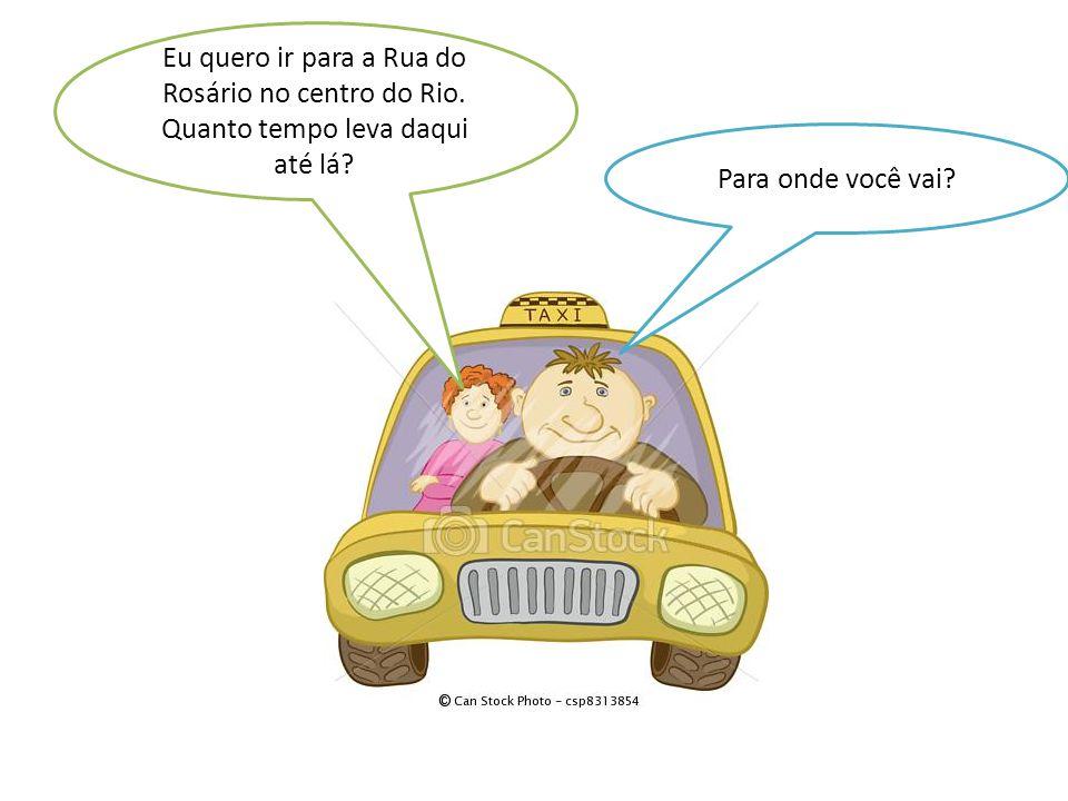 Para onde você vai? Eu quero ir para a Rua do Rosário no centro do Rio. Quanto tempo leva daqui até lá?