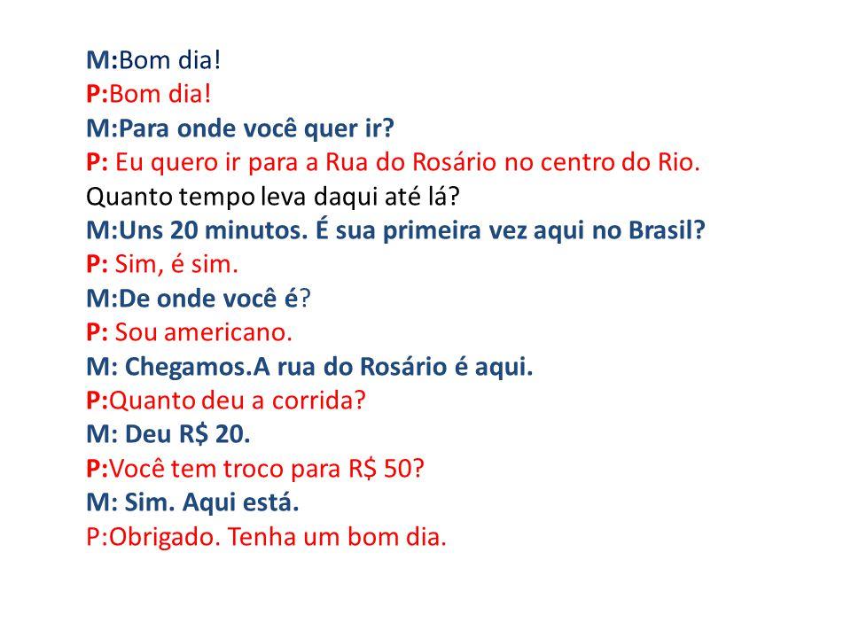 M:Bom dia! P:Bom dia! M:Para onde você quer ir? P: Eu quero ir para a Rua do Rosário no centro do Rio. Quanto tempo leva daqui até lá? M:Uns 20 minuto