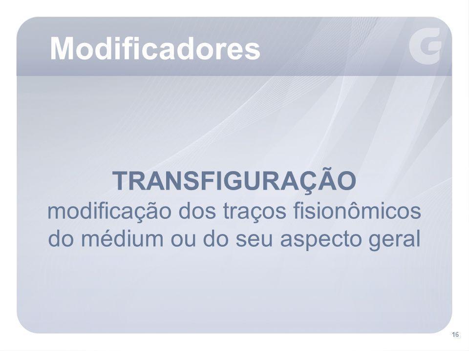 16 TRANSFIGURAÇÃO modificação dos traços fisionômicos do médium ou do seu aspecto geral Modificadores