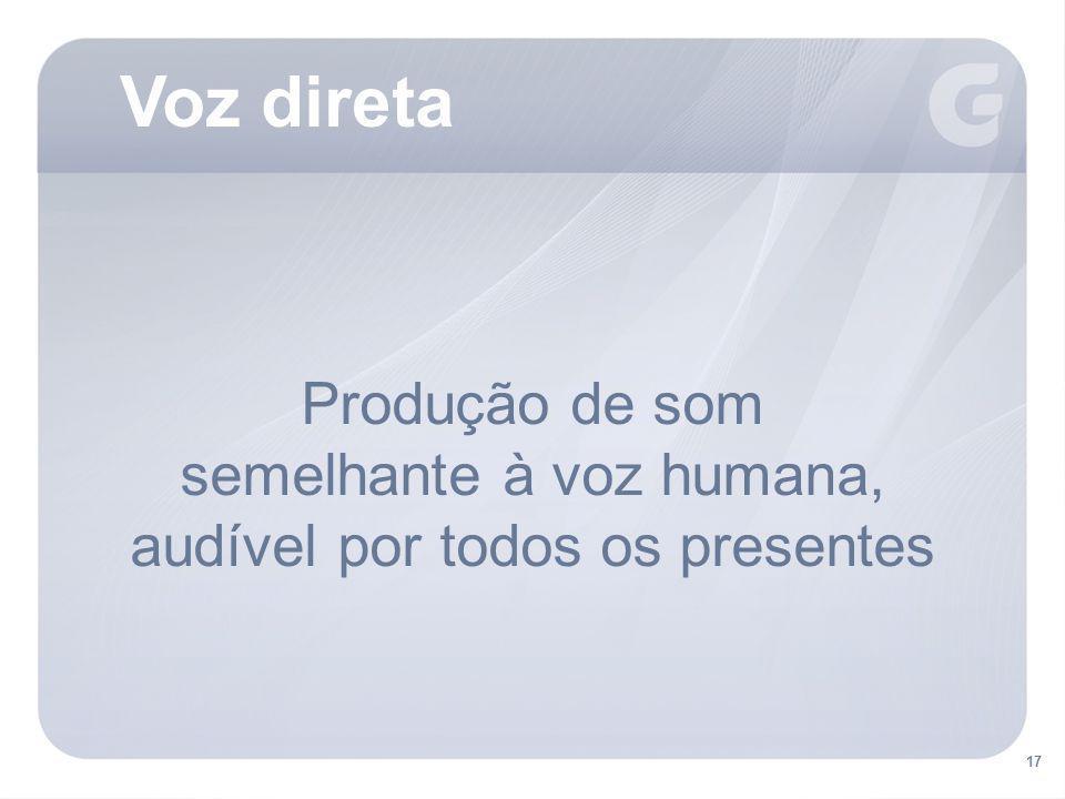 17 Voz direta 17 Produção de som semelhante à voz humana, audível por todos os presentes