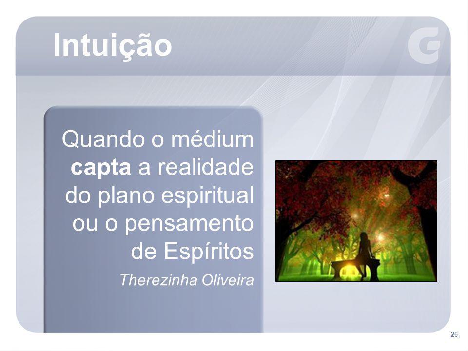 26 Intuição Quando o médium capta a realidade do plano espiritual ou o pensamento de Espíritos Therezinha Oliveira