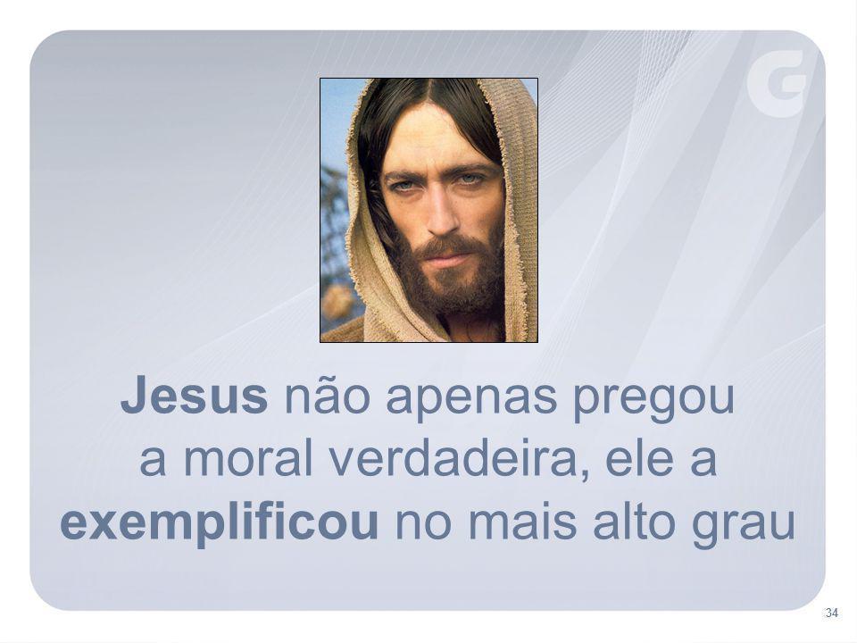 34 Jesus não apenas pregou a moral verdadeira, ele a exemplificou no mais alto grau