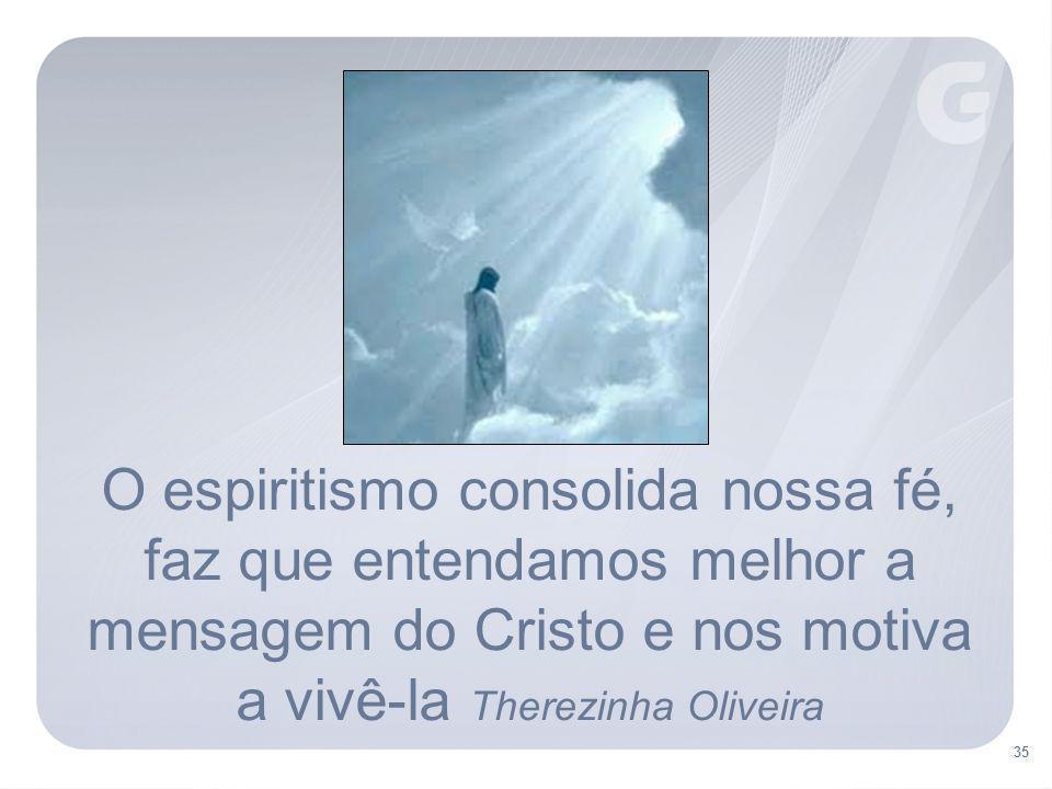 35 O espiritismo consolida nossa fé, faz que entendamos melhor a mensagem do Cristo e nos motiva a vivê-la Therezinha Oliveira