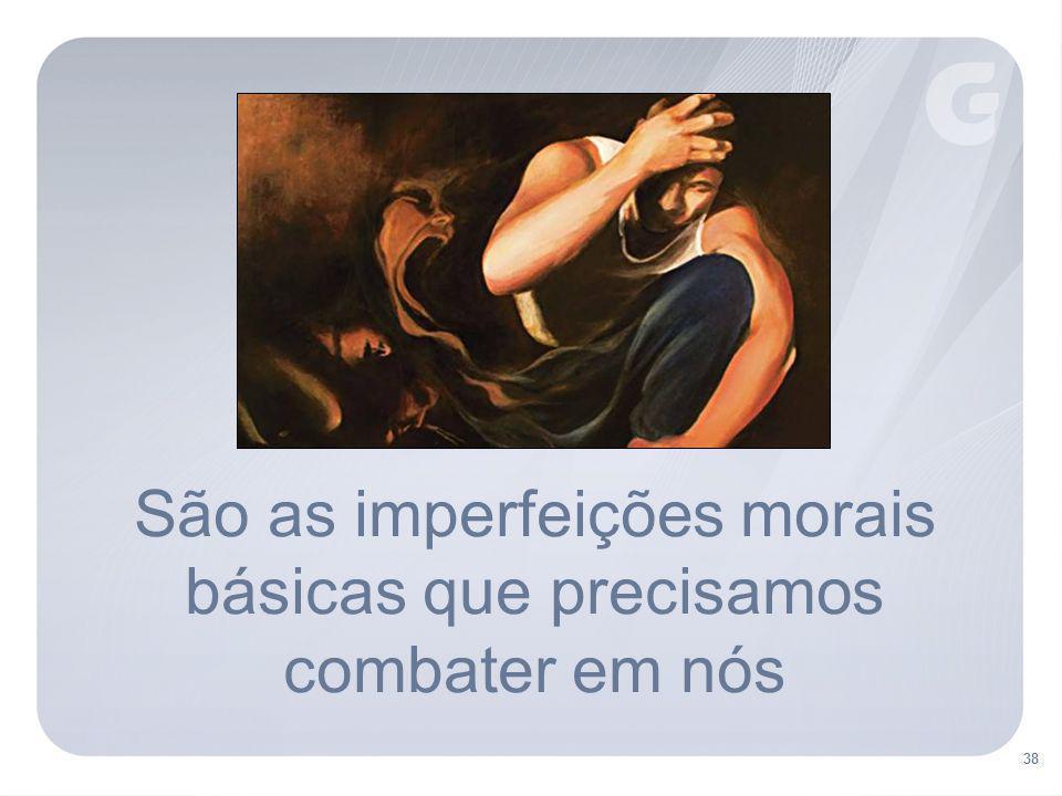 38 São as imperfeições morais básicas que precisamos combater em nós