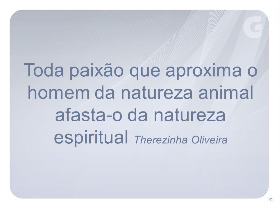 41 Toda paixão que aproxima o homem da natureza animal afasta-o da natureza espiritual Therezinha Oliveira