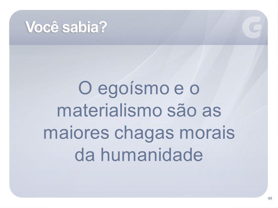 44 O egoísmo e o materialismo são as maiores chagas morais da humanidade 44