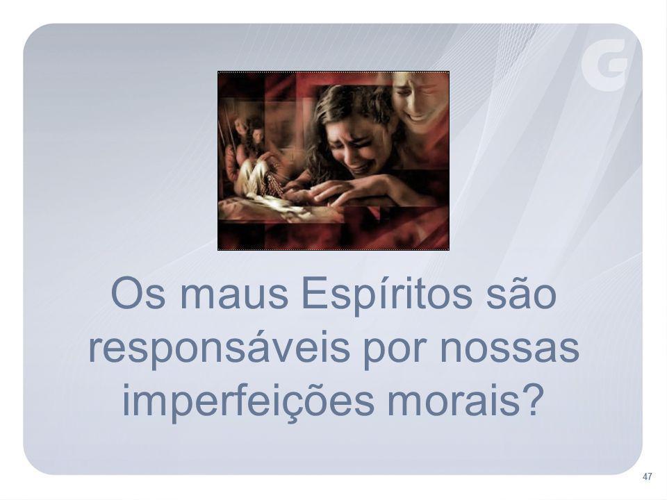 47 Os maus Espíritos são responsáveis por nossas imperfeições morais?