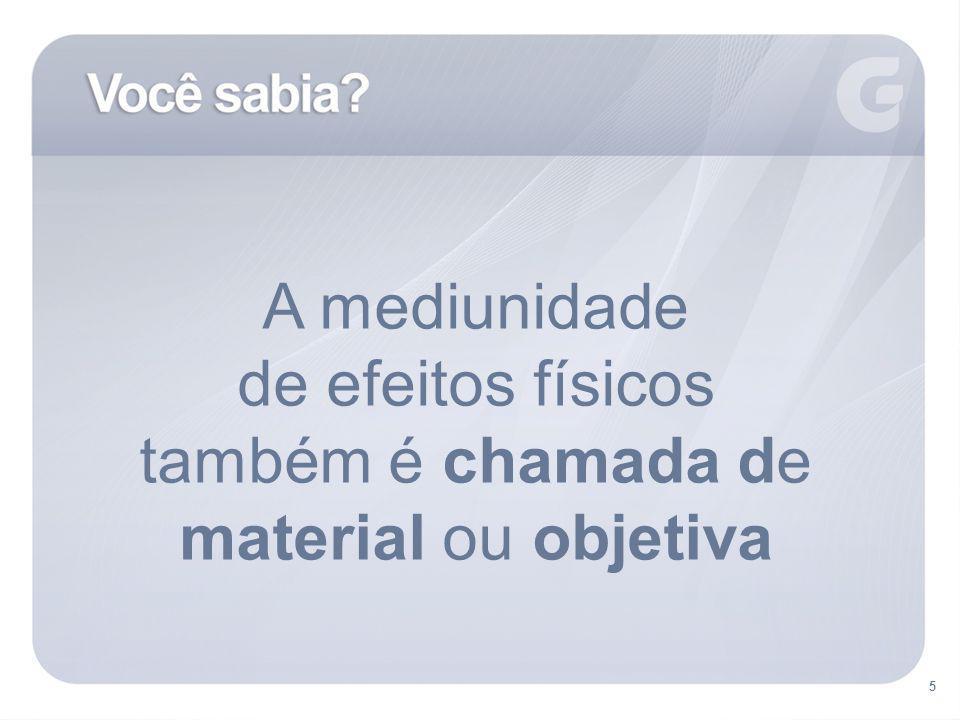 5 A mediunidade de efeitos físicos também é chamada de material ou objetiva 5