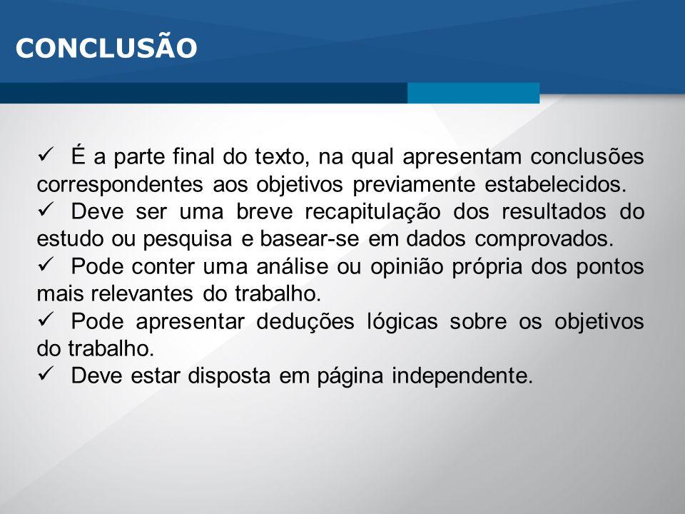 CONCLUSÃO É a parte final do texto, na qual apresentam conclusões correspondentes aos objetivos previamente estabelecidos. Deve ser uma breve recapitu