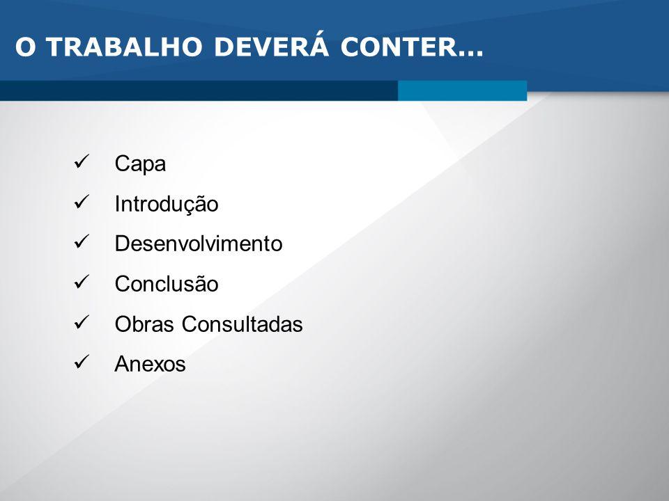 O TRABALHO DEVERÁ CONTER... Capa Introdução Desenvolvimento Conclusão Obras Consultadas Anexos