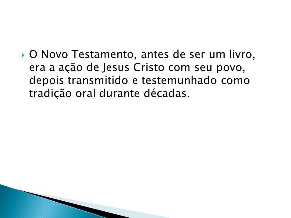 O Novo Testamento, antes de ser um livro, era a ação de Jesus Cristo com seu povo, depois transmitido e testemunhado como tradição oral durante década