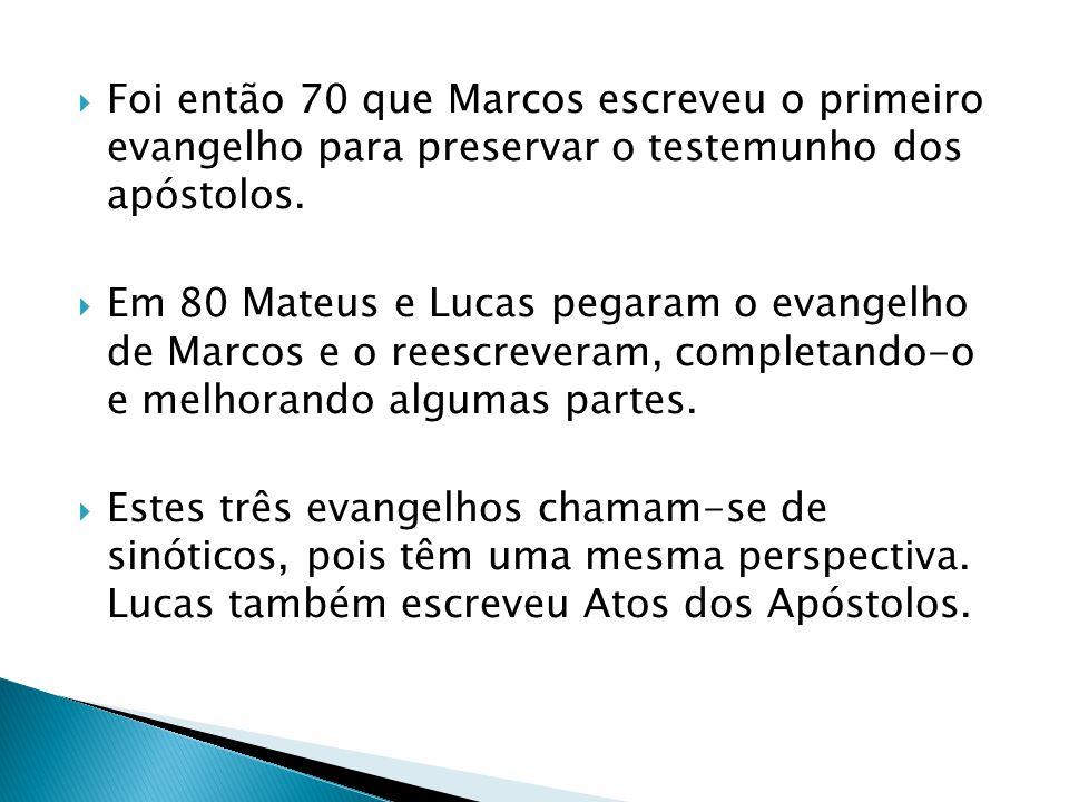 Foi então 70 que Marcos escreveu o primeiro evangelho para preservar o testemunho dos apóstolos. Em 80 Mateus e Lucas pegaram o evangelho de Marcos e
