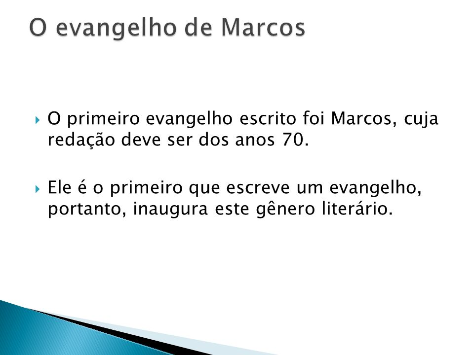 O primeiro evangelho escrito foi Marcos, cuja redação deve ser dos anos 70. Ele é o primeiro que escreve um evangelho, portanto, inaugura este gênero