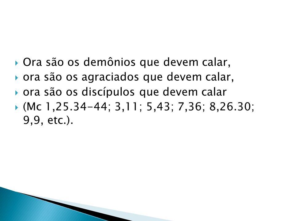 Ora são os demônios que devem calar, ora são os agraciados que devem calar, ora são os discípulos que devem calar (Mc 1,25.34-44; 3,11; 5,43; 7,36; 8,