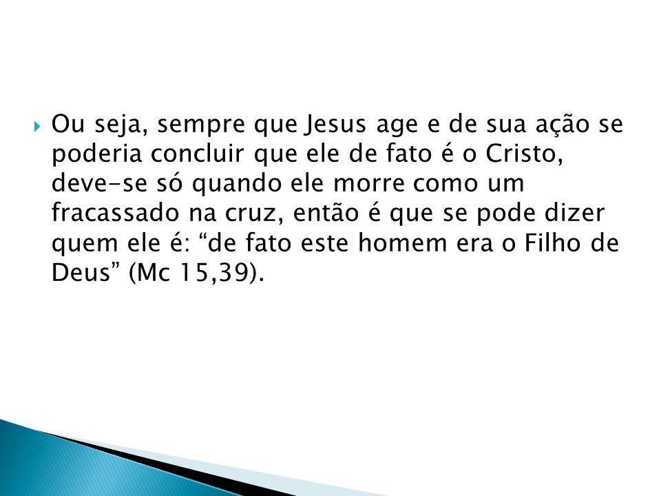 Ou seja, sempre que Jesus age e de sua ação se poderia concluir que ele de fato é o Cristo, deve-se só quando ele morre como um fracassado na cruz, en
