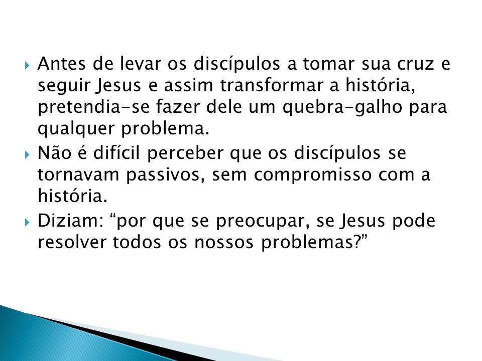 Antes de levar os discípulos a tomar sua cruz e seguir Jesus e assim transformar a história, pretendia-se fazer dele um quebra-galho para qualquer pro