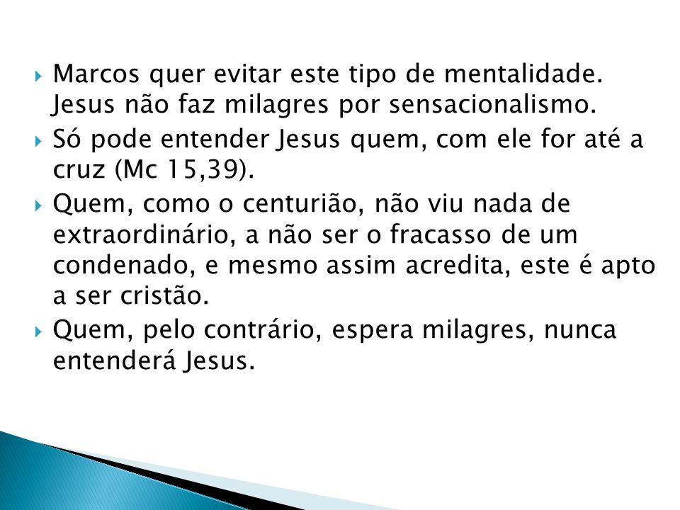 Marcos quer evitar este tipo de mentalidade. Jesus não faz milagres por sensacionalismo. Só pode entender Jesus quem, com ele for até a cruz (Mc 15,39