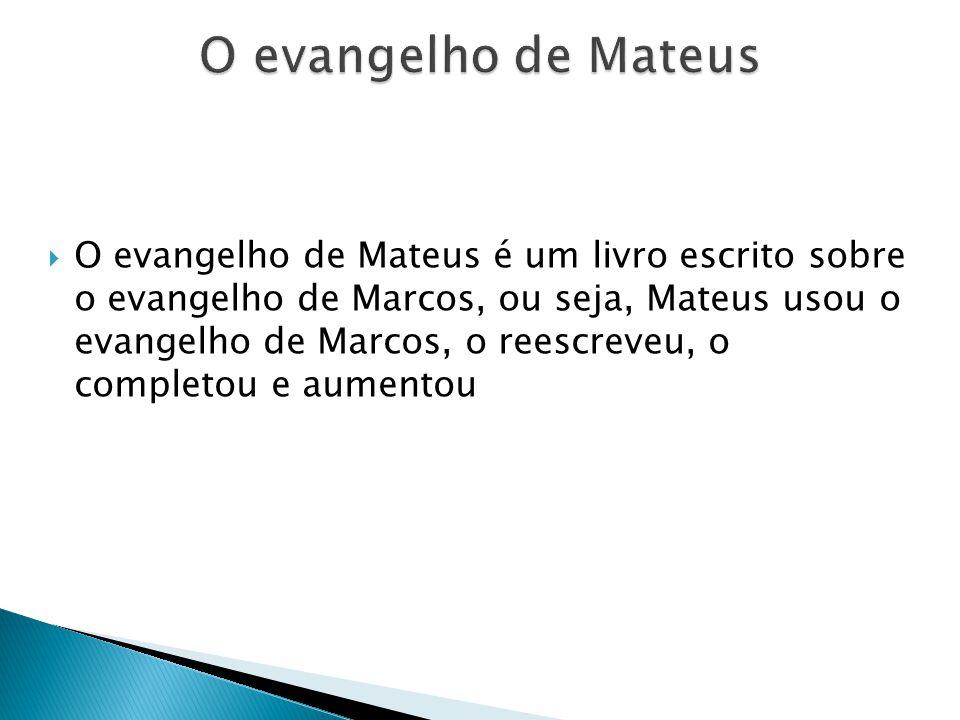 O evangelho de Mateus é um livro escrito sobre o evangelho de Marcos, ou seja, Mateus usou o evangelho de Marcos, o reescreveu, o completou e aumentou