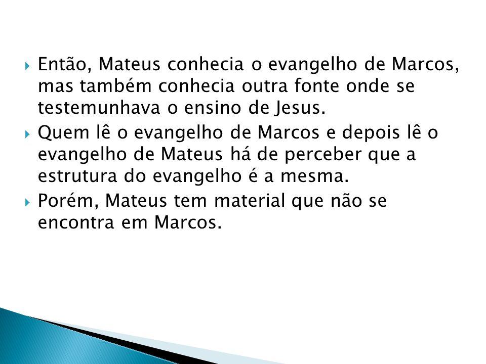 Então, Mateus conhecia o evangelho de Marcos, mas também conhecia outra fonte onde se testemunhava o ensino de Jesus. Quem lê o evangelho de Marcos e