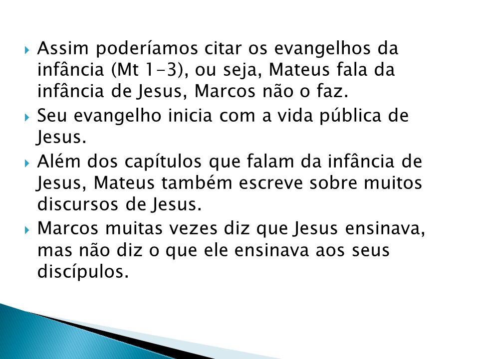 Assim poderíamos citar os evangelhos da infância (Mt 1-3), ou seja, Mateus fala da infância de Jesus, Marcos não o faz. Seu evangelho inicia com a vid