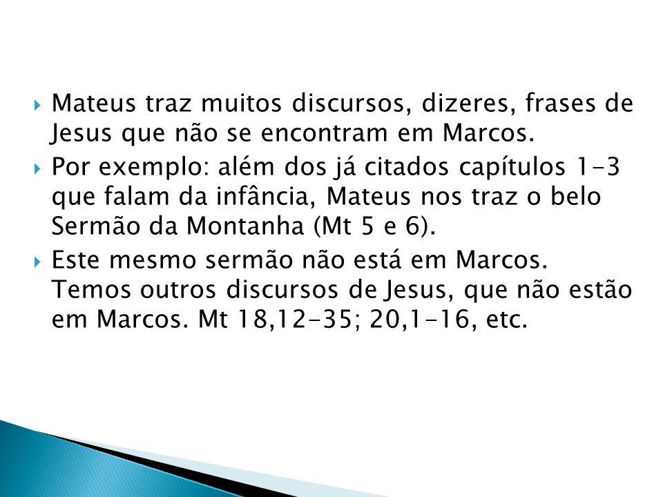 Mateus traz muitos discursos, dizeres, frases de Jesus que não se encontram em Marcos. Por exemplo: além dos já citados capítulos 1-3 que falam da inf