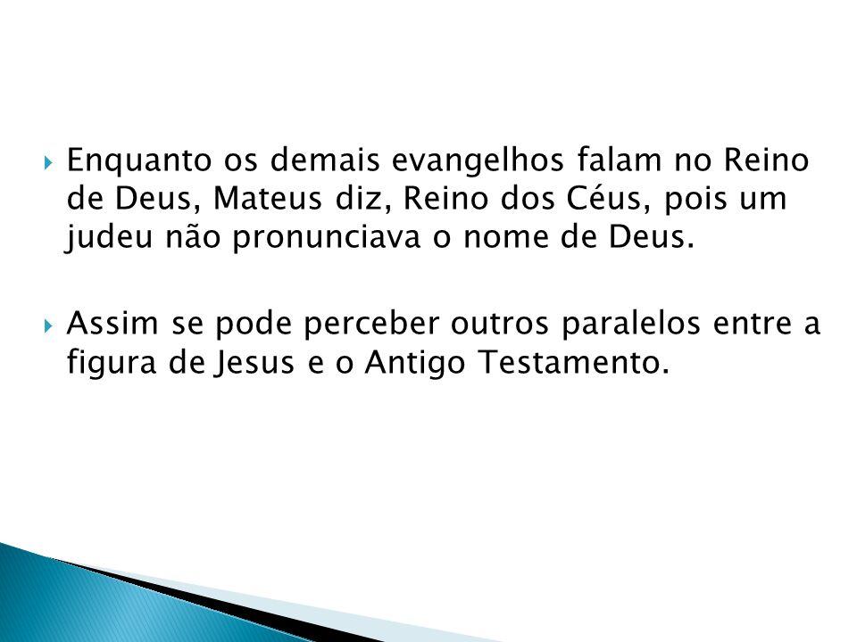 Enquanto os demais evangelhos falam no Reino de Deus, Mateus diz, Reino dos Céus, pois um judeu não pronunciava o nome de Deus. Assim se pode perceber