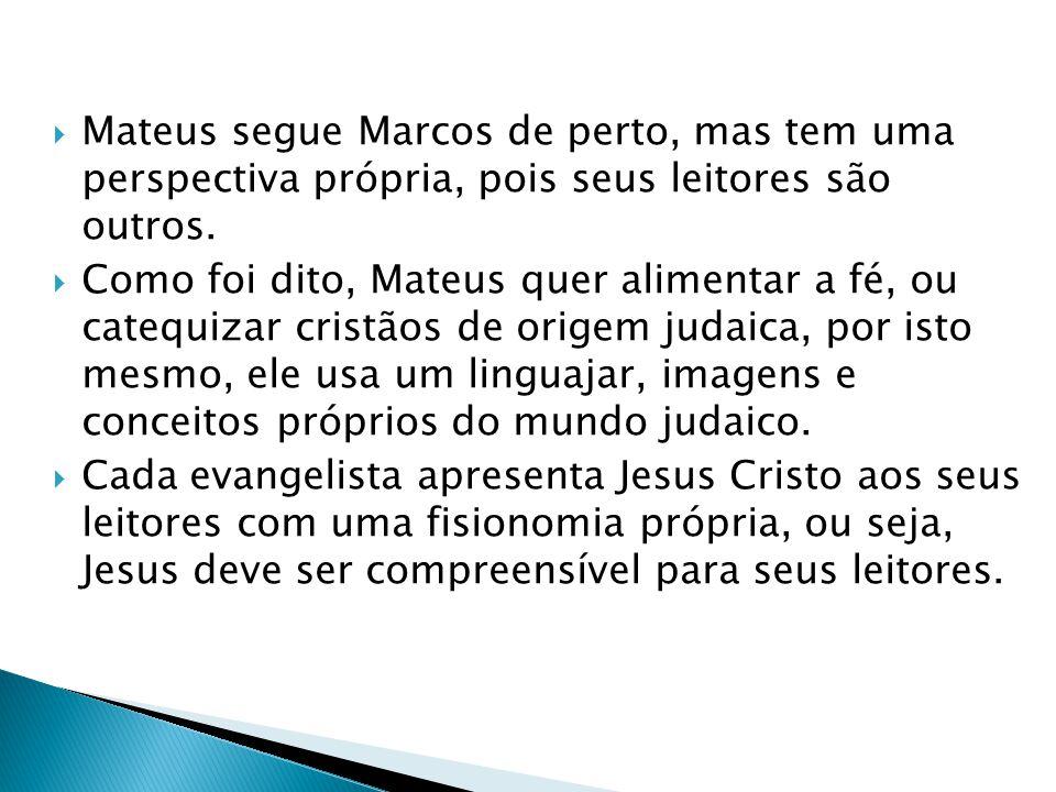 Mateus segue Marcos de perto, mas tem uma perspectiva própria, pois seus leitores são outros. Como foi dito, Mateus quer alimentar a fé, ou catequizar