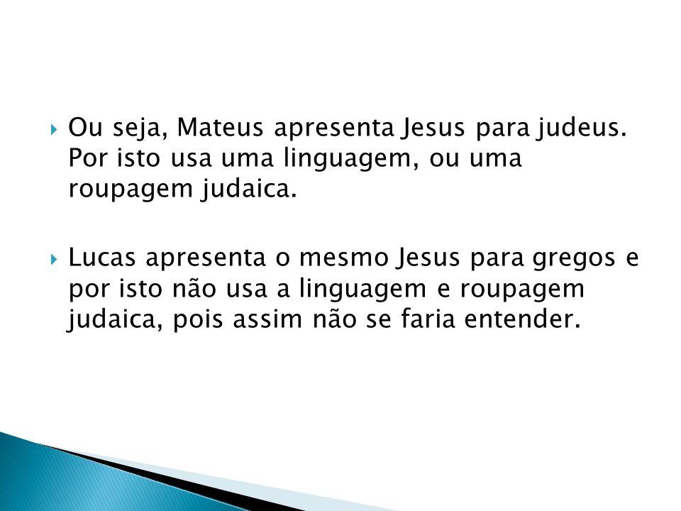 Ou seja, Mateus apresenta Jesus para judeus. Por isto usa uma linguagem, ou uma roupagem judaica. Lucas apresenta o mesmo Jesus para gregos e por isto