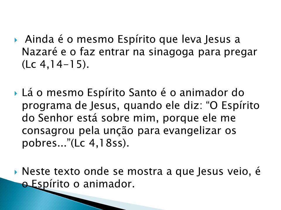 Ainda é o mesmo Espírito que leva Jesus a Nazaré e o faz entrar na sinagoga para pregar (Lc 4,14-15). Lá o mesmo Espírito Santo é o animador do progra