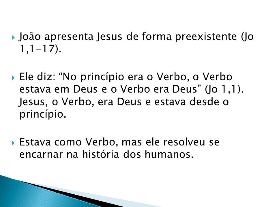 João apresenta Jesus de forma preexistente (Jo 1,1-17). Ele diz: No princípio era o Verbo, o Verbo estava em Deus e o Verbo era Deus (Jo 1,1). Jesus,