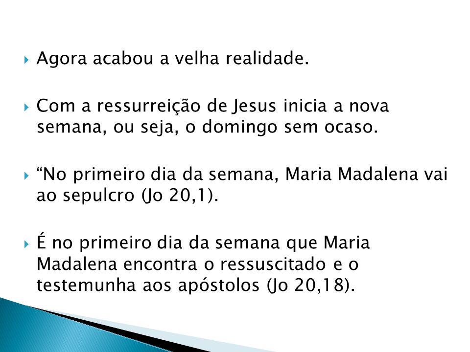 Agora acabou a velha realidade. Com a ressurreição de Jesus inicia a nova semana, ou seja, o domingo sem ocaso. No primeiro dia da semana, Maria Madal