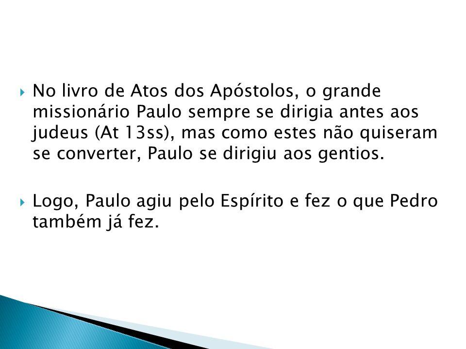 No livro de Atos dos Apóstolos, o grande missionário Paulo sempre se dirigia antes aos judeus (At 13ss), mas como estes não quiseram se converter, Pau