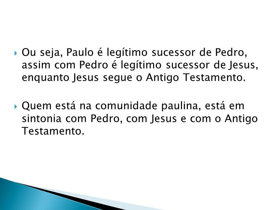 Ou seja, Paulo é legítimo sucessor de Pedro, assim com Pedro é legítimo sucessor de Jesus, enquanto Jesus segue o Antigo Testamento. Quem está na comu