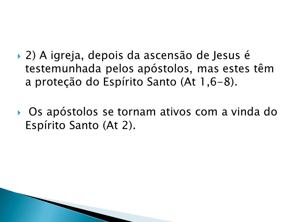 2) A igreja, depois da ascensão de Jesus é testemunhada pelos apóstolos, mas estes têm a proteção do Espírito Santo (At 1,6-8). Os apóstolos se tornam