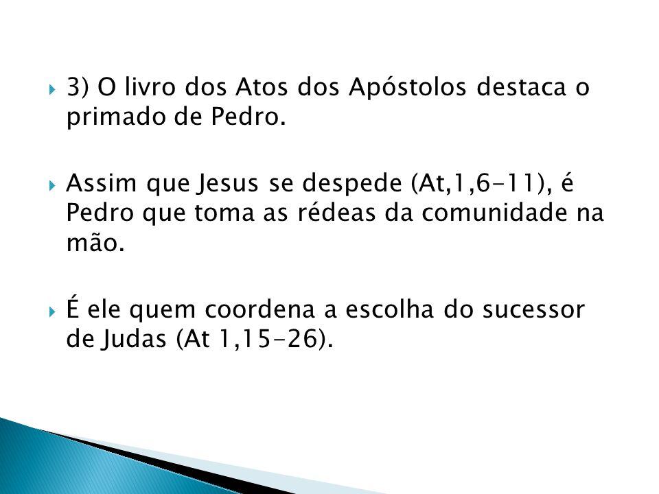 3) O livro dos Atos dos Apóstolos destaca o primado de Pedro. Assim que Jesus se despede (At,1,6-11), é Pedro que toma as rédeas da comunidade na mão.