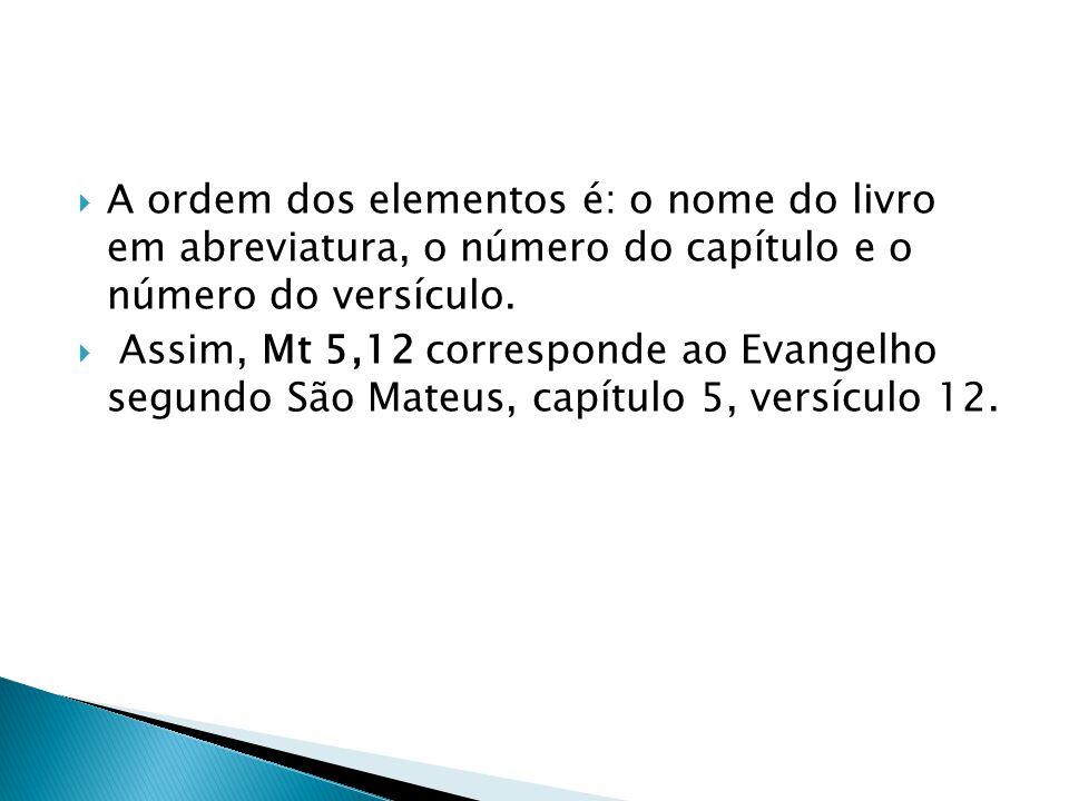 A ordem dos elementos é: o nome do livro em abreviatura, o número do capítulo e o número do versículo. Assim, Mt 5,12 corresponde ao Evangelho segundo