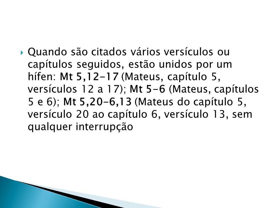 Quando são citados vários versículos ou capítulos seguidos, estão unidos por um hífen: Mt 5,12-17 (Mateus, capítulo 5, versículos 12 a 17); Mt 5-6 (Ma