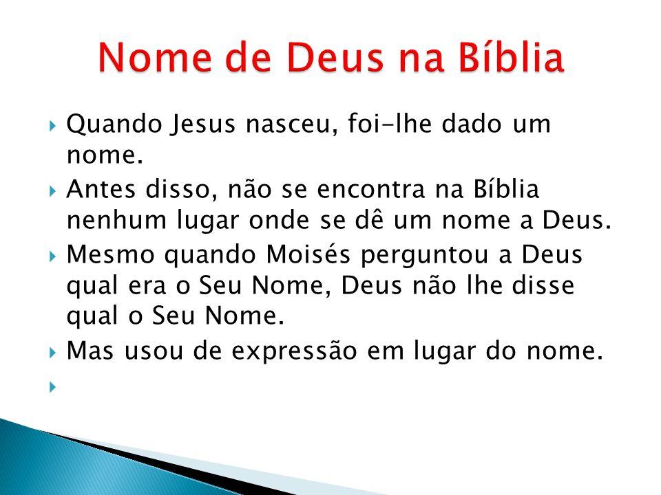 Quando Jesus nasceu, foi-lhe dado um nome. Antes disso, não se encontra na Bíblia nenhum lugar onde se dê um nome a Deus. Mesmo quando Moisés pergunto
