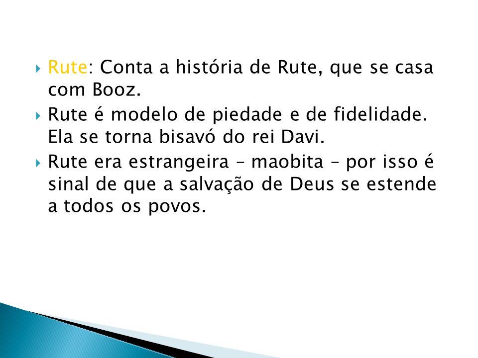 Rute: Conta a história de Rute, que se casa com Booz. Rute é modelo de piedade e de fidelidade. Ela se torna bisavó do rei Davi. Rute era estrangeira