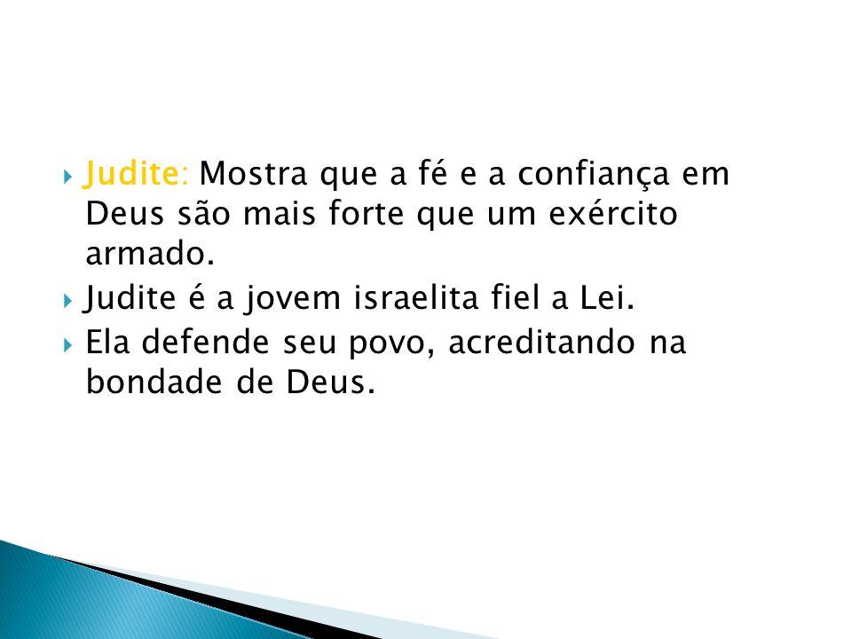 Judite: Mostra que a fé e a confiança em Deus são mais forte que um exército armado. Judite é a jovem israelita fiel a Lei. Ela defende seu povo, acre