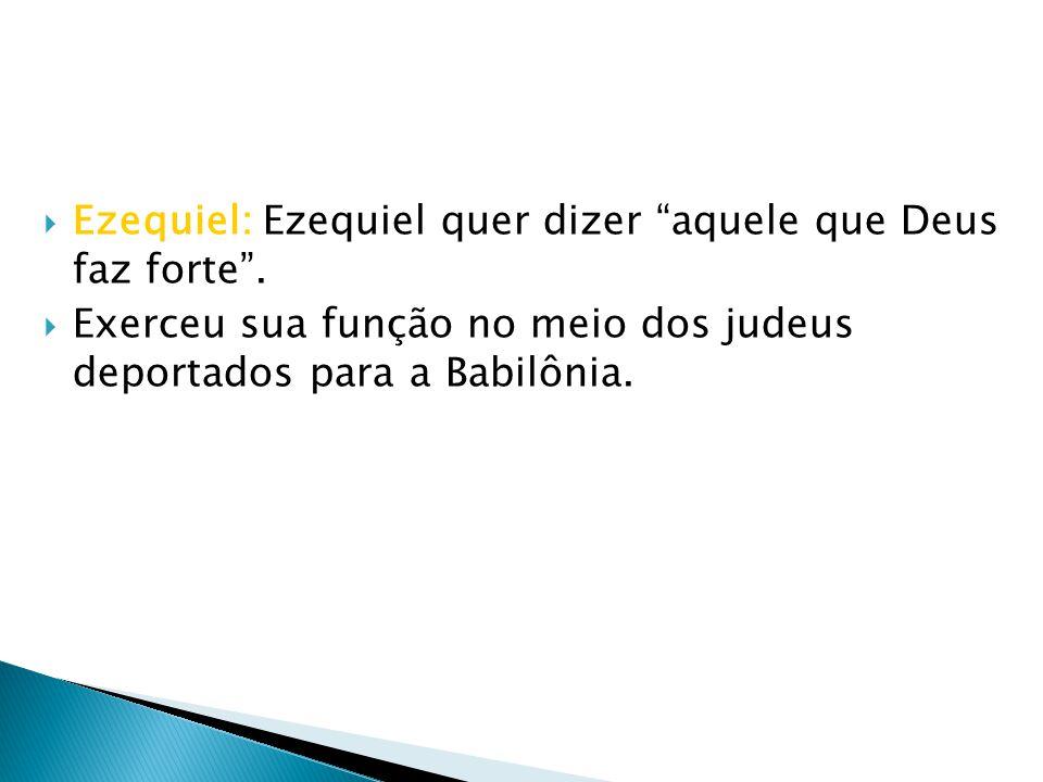 Ezequiel: Ezequiel quer dizer aquele que Deus faz forte. Exerceu sua função no meio dos judeus deportados para a Babilônia.
