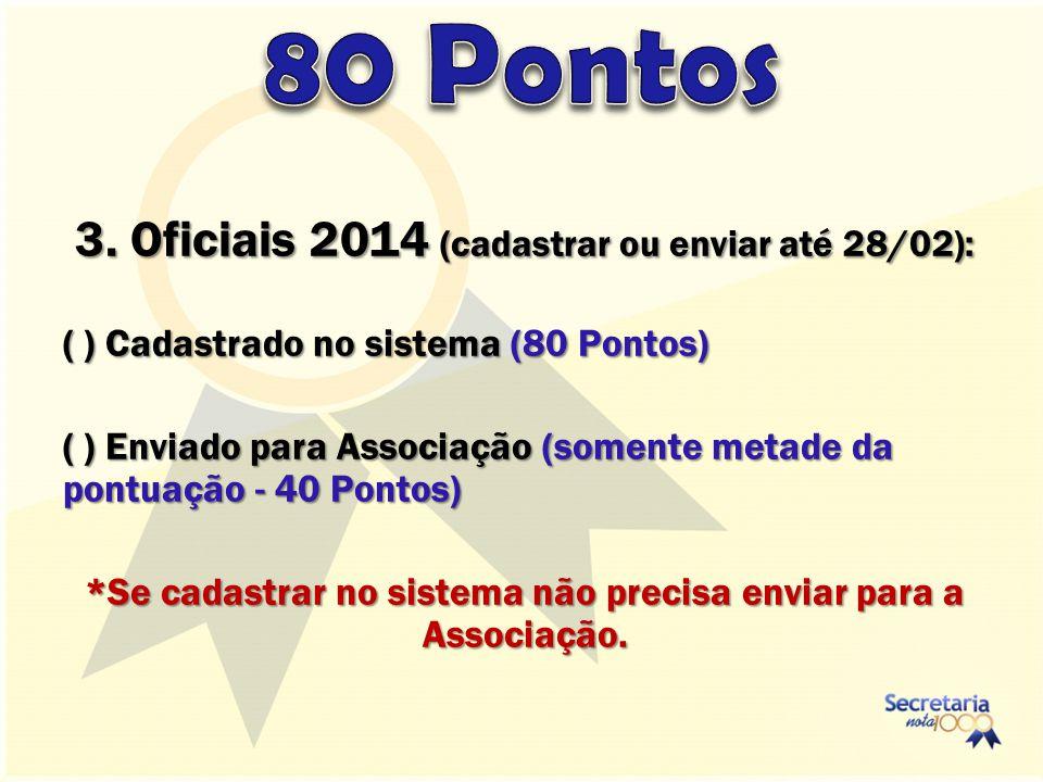 3. Oficiais 2014 (cadastrar ou enviar até 28/02): ( ) Cadastrado no sistema (80 Pontos) ( ) Enviado para Associação (somente metade da pontuação - 40